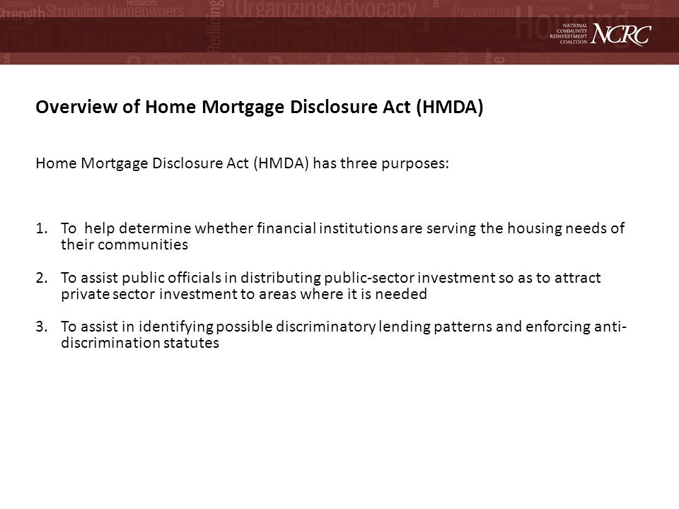 Overview of Home Mortgage Disclosure Act (HMDA) Home Mortgage Disclosure Act (HMDA) has three purposes: 1.To help determine whether financial institutions are serving the housing needs of their communities 2.To assist public officials in distributing public-sector investment so as to attract private sector investment to areas where it is needed 3.To assist in identifying possible discriminatory lending patterns and enforcing anti- discrimination statutes