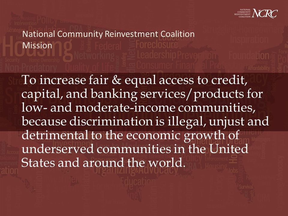 To increase fair & equal access to credit, capital, and banking services/products for low- and moderate-income communities, because discrimination is