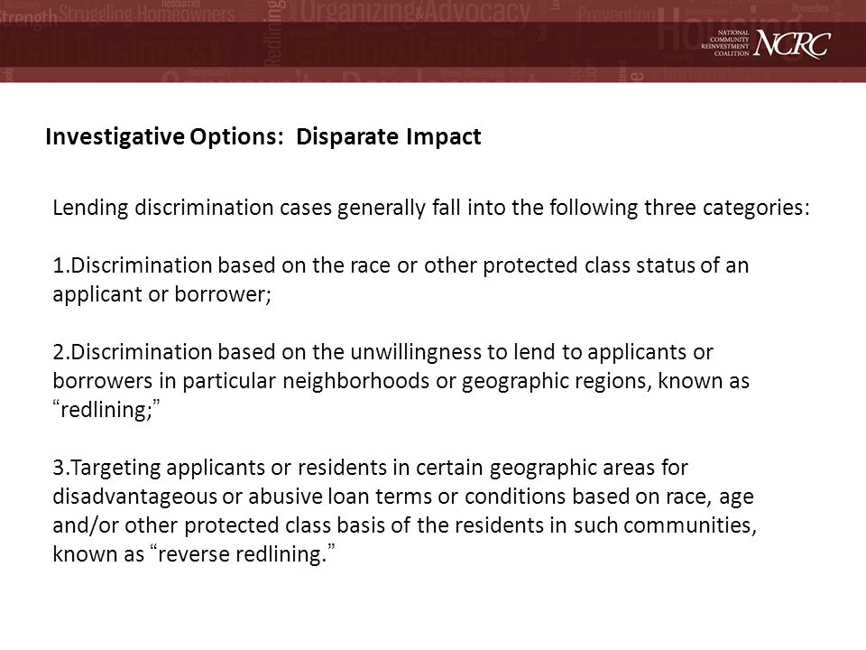 Investigative Options: Disparate Impact Lending discrimination cases generally fall into the following three categories: 1.Discrimination based on the race or other protected class status of an applicant or borrower; 2.Discrimination based on the unwillingness to lend to applicants or borrowers in particular neighborhoods or geographic regions, known asredlining; 3.Targeting applicants or residents in certain geographic areas for disadvantageous or abusive loan terms or conditions based on race, age and/or other protected class basis of the residents in such communities, known as reverse redlining.