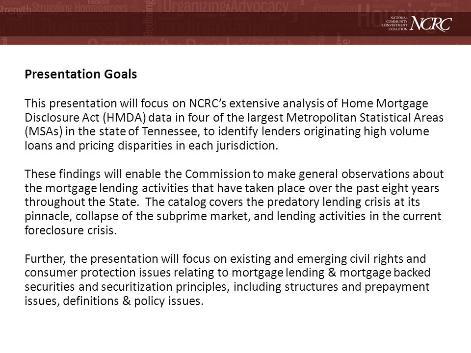 Presentation Goals This presentation will focus on NCRCs extensive analysis of Home Mortgage Disclosure Act (HMDA) data in four of the largest Metropolitan Statistical Areas (MSAs) in the state of Tennessee, to identify lenders originating high volume loans and pricing disparities in each jurisdiction.