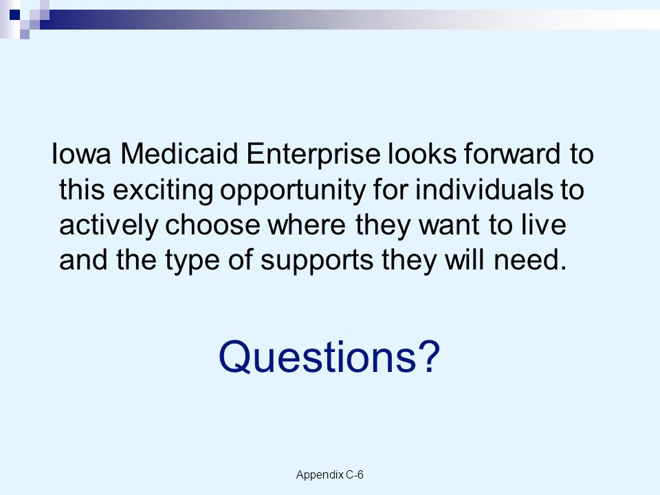 Appendix C-6 Iowa Medicaid Enterprise looks forward to this exciting opportunity for individuals to actively choose where they want to live and the type of supports they will need.