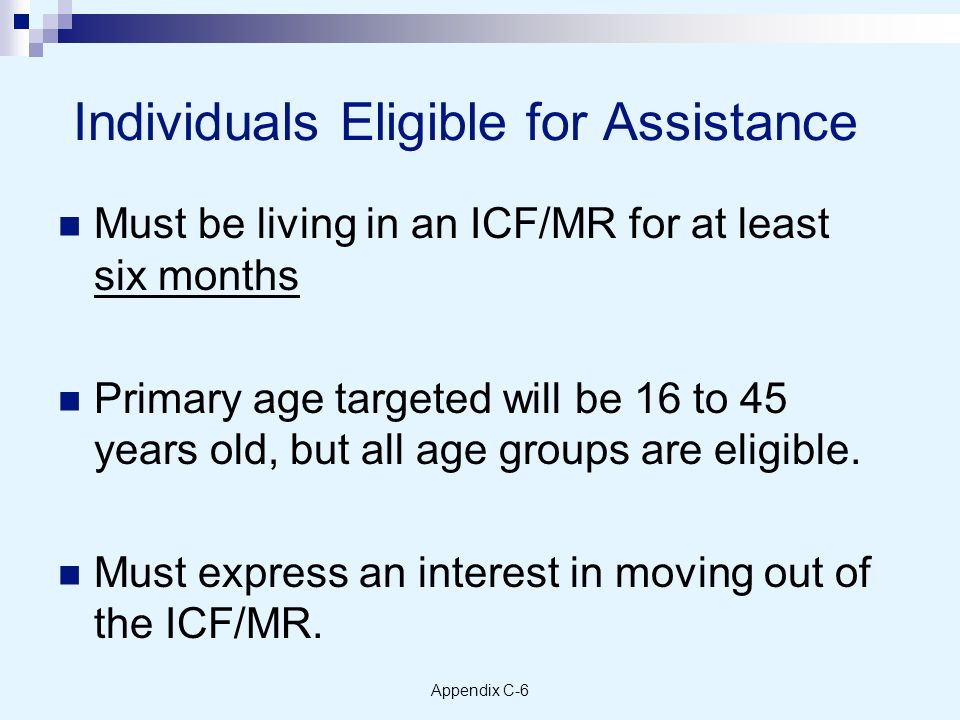 Appendix C-6 Individuals Eligible for Assistance Must be living in an ICF/MR for at least six months Primary age targeted will be 16 to 45 years old, but all age groups are eligible.