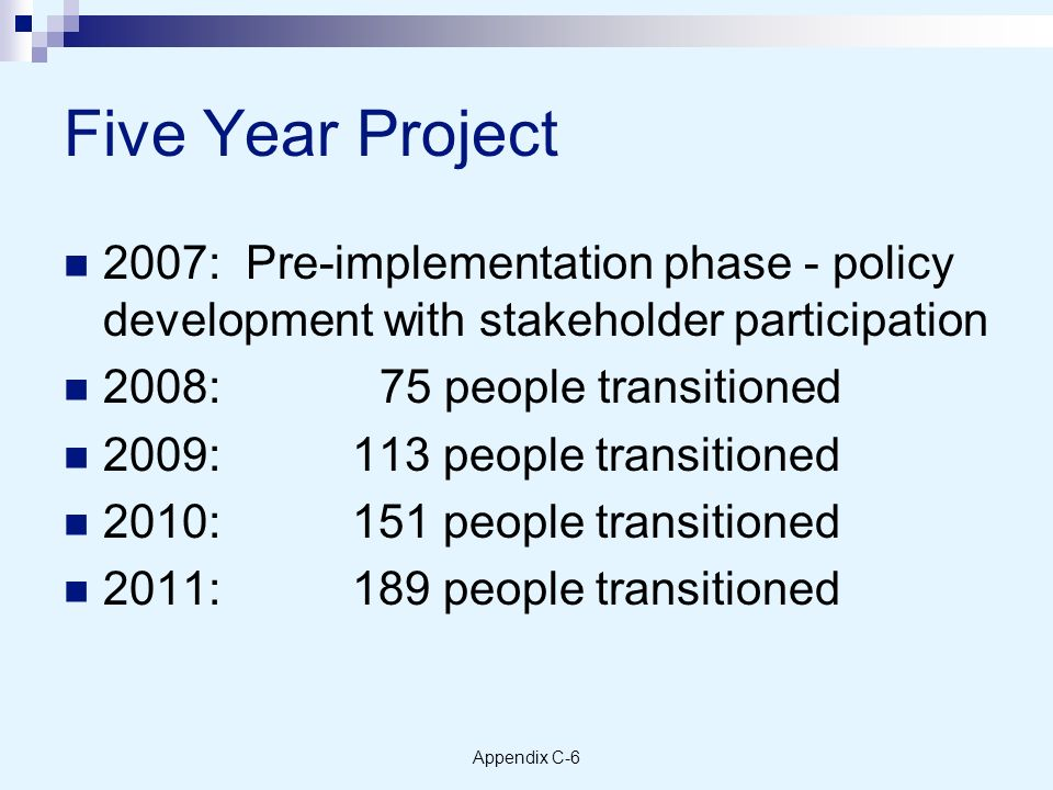 Appendix C-6 Five Year Project 2007: Pre-implementation phase - policy development with stakeholder participation 2008:75 people transitioned 2009: 113 people transitioned 2010: 151 people transitioned 2011: 189 people transitioned