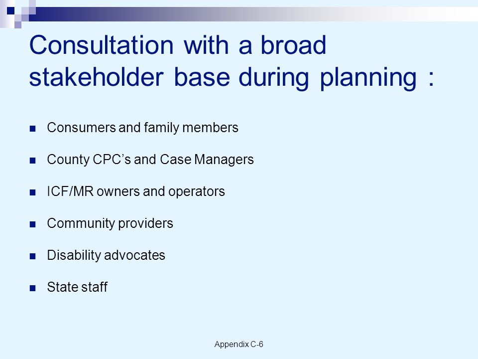Appendix C-6 Consultation with a broad stakeholder base during planning : Consumers and family members County CPCs and Case Managers ICF/MR owners and operators Community providers Disability advocates State staff