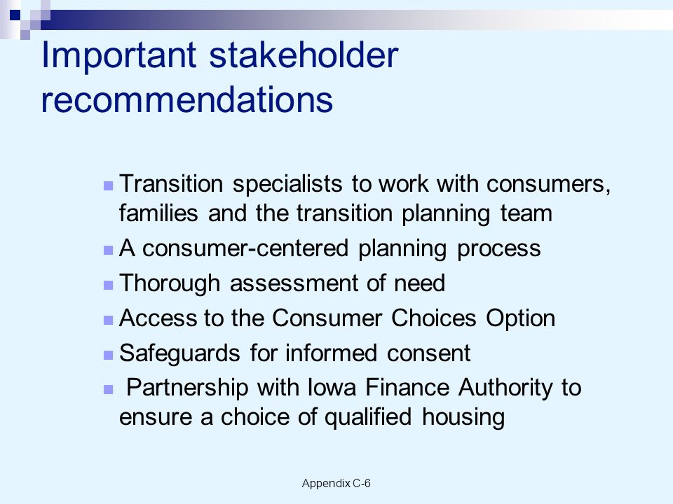 Appendix C-6 Important stakeholder recommendations Transition specialists to work with consumers, families and the transition planning team A consumer-centered planning process Thorough assessment of need Access to the Consumer Choices Option Safeguards for informed consent Partnership with Iowa Finance Authority to ensure a choice of qualified housing
