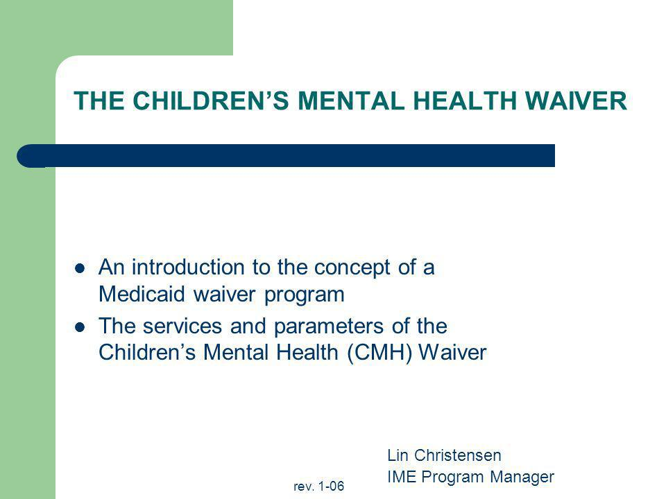 rev. 1-06 THE CHILDRENS MENTAL HEALTH WAIVER An introduction to the concept of a Medicaid waiver program The services and parameters of the Childrens