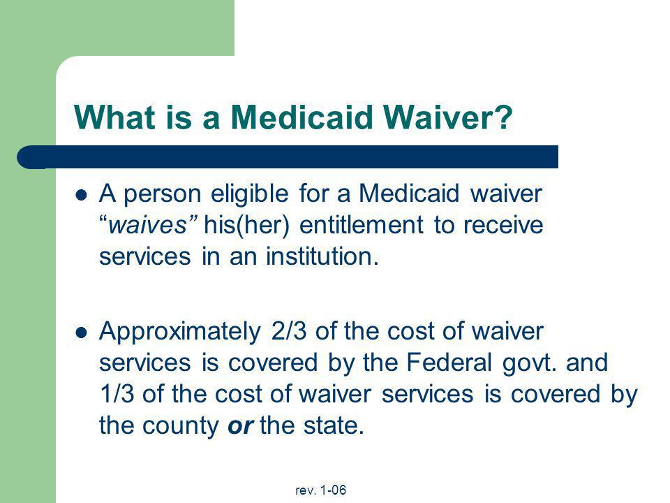 rev. 1-06 What is a Medicaid Waiver? A person eligible for a Medicaid waiverwaives his(her) entitlement to receive services in an institution. Approxi