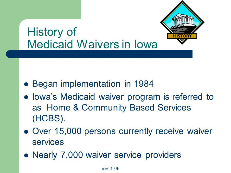 rev. 1-06 History of Medicaid Waivers in Iowa Began implementation in 1984 Iowas Medicaid waiver program is referred to as Home & Community Based Serv