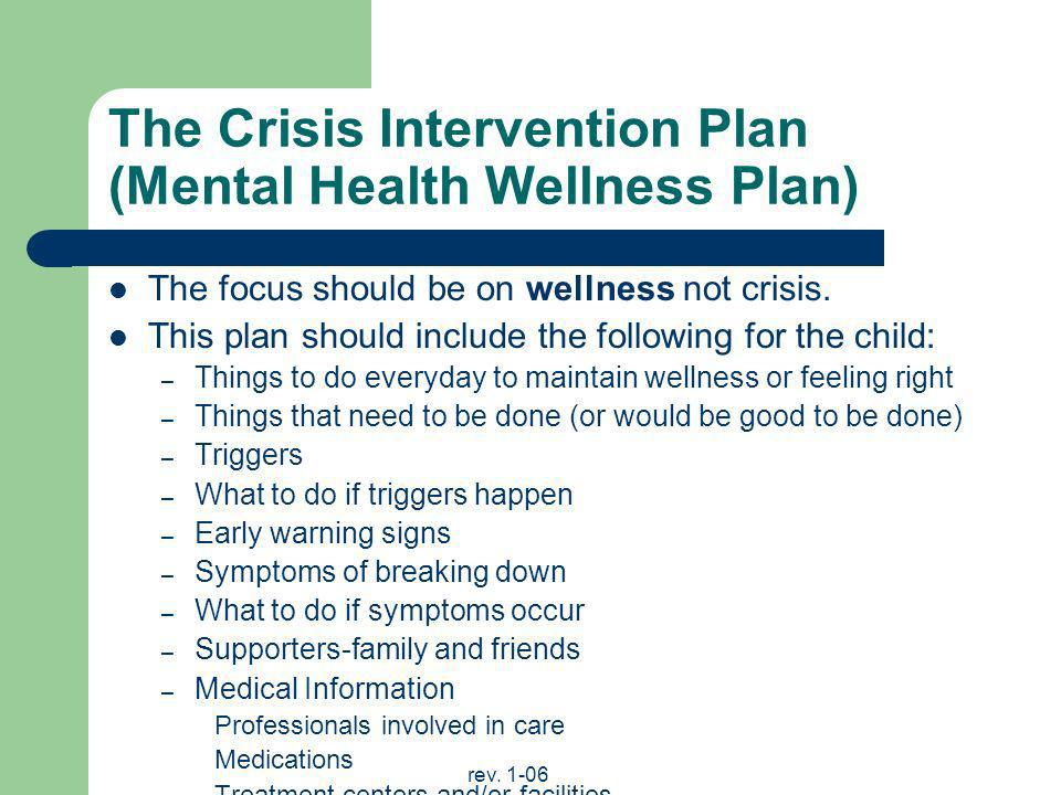 rev. 1-06 The Crisis Intervention Plan (Mental Health Wellness Plan) The focus should be on wellness not crisis. This plan should include the followin