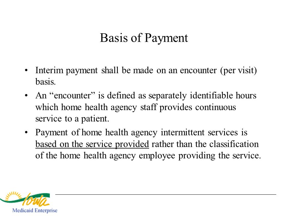 Basis of Payment Interim payment shall be made on an encounter (per visit) basis. An encounter is defined as separately identifiable hours which home