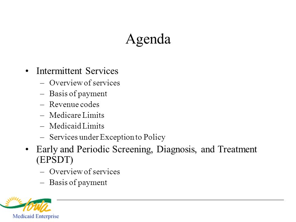 Agenda Intermittent Services –Overview of services –Basis of payment –Revenue codes –Medicare Limits –Medicaid Limits –Services under Exception to Pol