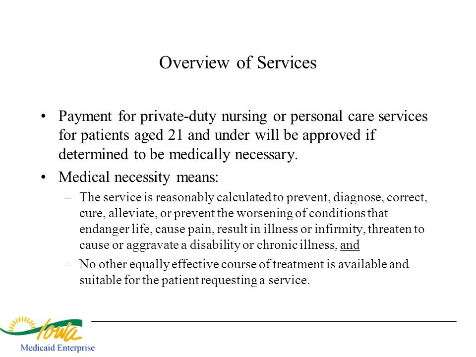 Overview of Services Payment for private-duty nursing or personal care services for patients aged 21 and under will be approved if determined to be me