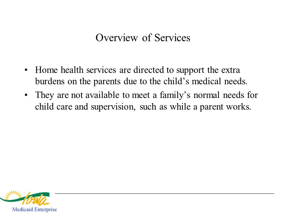 Overview of Services Home health services are directed to support the extra burdens on the parents due to the childs medical needs. They are not avail