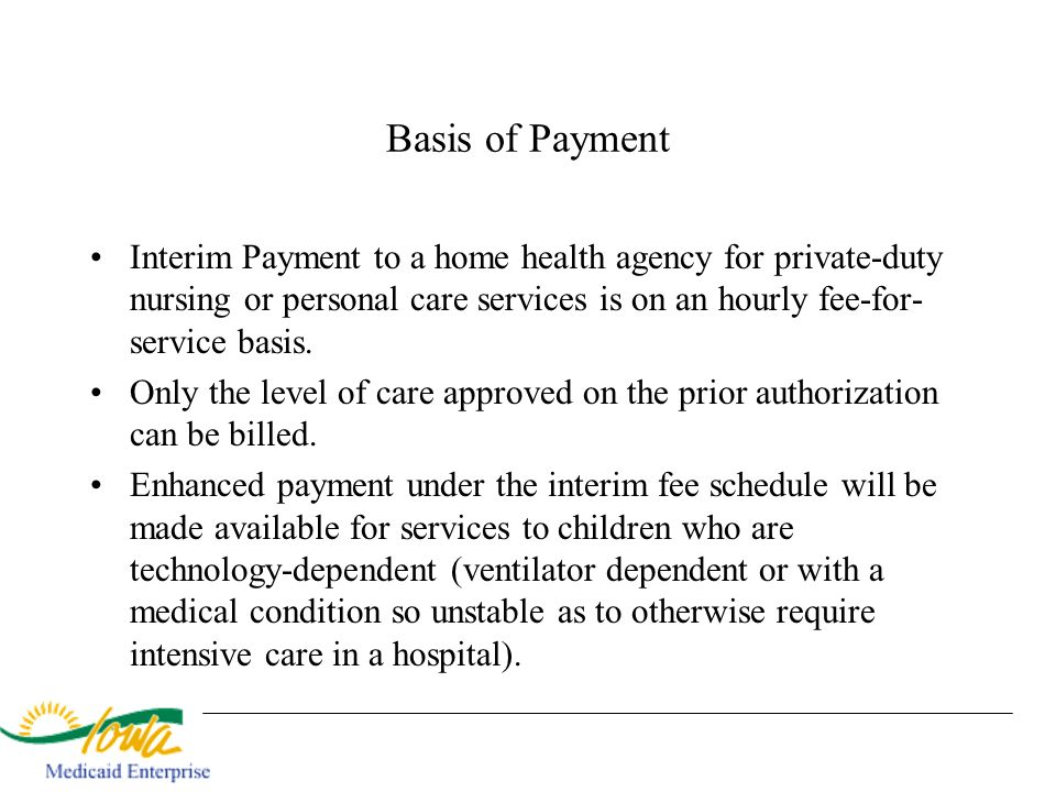 Basis of Payment Interim Payment to a home health agency for private-duty nursing or personal care services is on an hourly fee-for- service basis. On