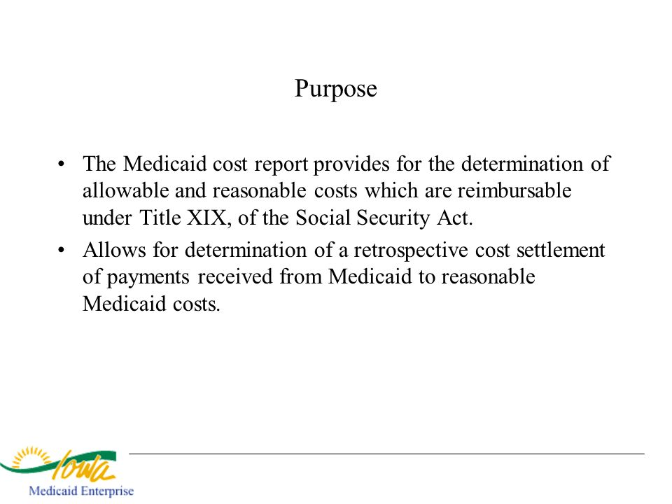 Purpose The Medicaid cost report provides for the determination of allowable and reasonable costs which are reimbursable under Title XIX, of the Socia