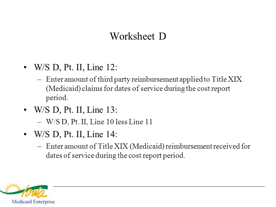 Worksheet D W/S D, Pt. II, Line 12: –Enter amount of third party reimbursement applied to Title XIX (Medicaid) claims for dates of service during the