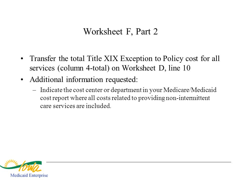 Worksheet F, Part 2 Transfer the total Title XIX Exception to Policy cost for all services (column 4-total) on Worksheet D, line 10 Additional informa