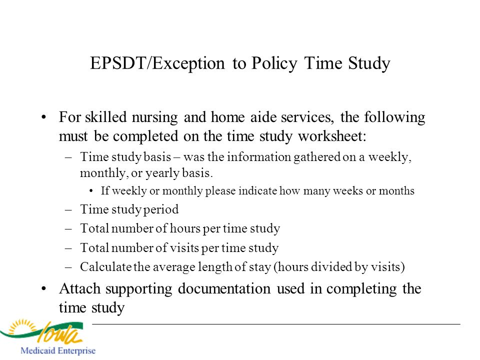 EPSDT/Exception to Policy Time Study For skilled nursing and home aide services, the following must be completed on the time study worksheet: –Time st