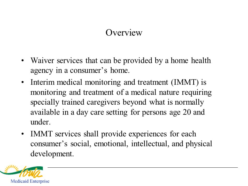 Overview Waiver services that can be provided by a home health agency in a consumers home. Interim medical monitoring and treatment (IMMT) is monitori