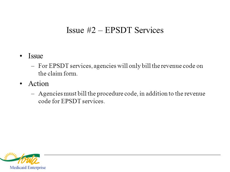 Issue #2 – EPSDT Services Issue –For EPSDT services, agencies will only bill the revenue code on the claim form. Action –Agencies must bill the proced