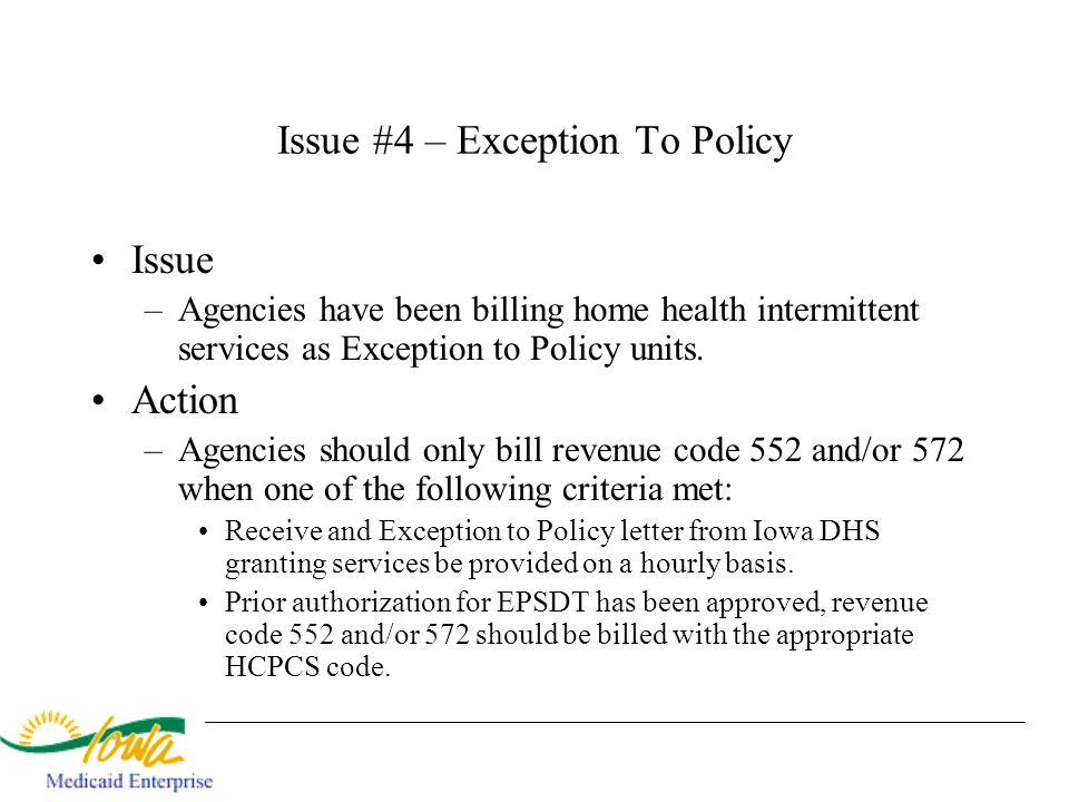 Issue #4 – Exception To Policy Issue –Agencies have been billing home health intermittent services as Exception to Policy units. Action –Agencies shou
