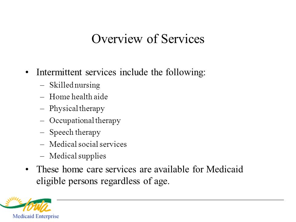 Overview of Services Intermittent services include the following: –Skilled nursing –Home health aide –Physical therapy –Occupational therapy –Speech t