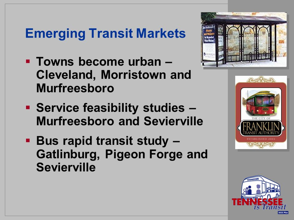 Emerging Transit Markets Towns become urban – Cleveland, Morristown and Murfreesboro Service feasibility studies – Murfreesboro and Sevierville Bus rapid transit study – Gatlinburg, Pigeon Forge and Sevierville