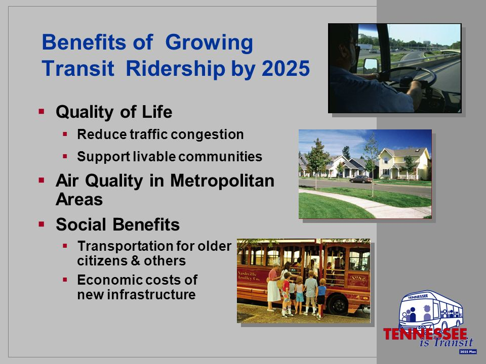 Benefits of Growing Transit Ridership by 2025 Quality of Life Reduce traffic congestion Support livable communities Air Quality in Metropolitan Areas Social Benefits Transportation for older citizens & others Economic costs of new infrastructure