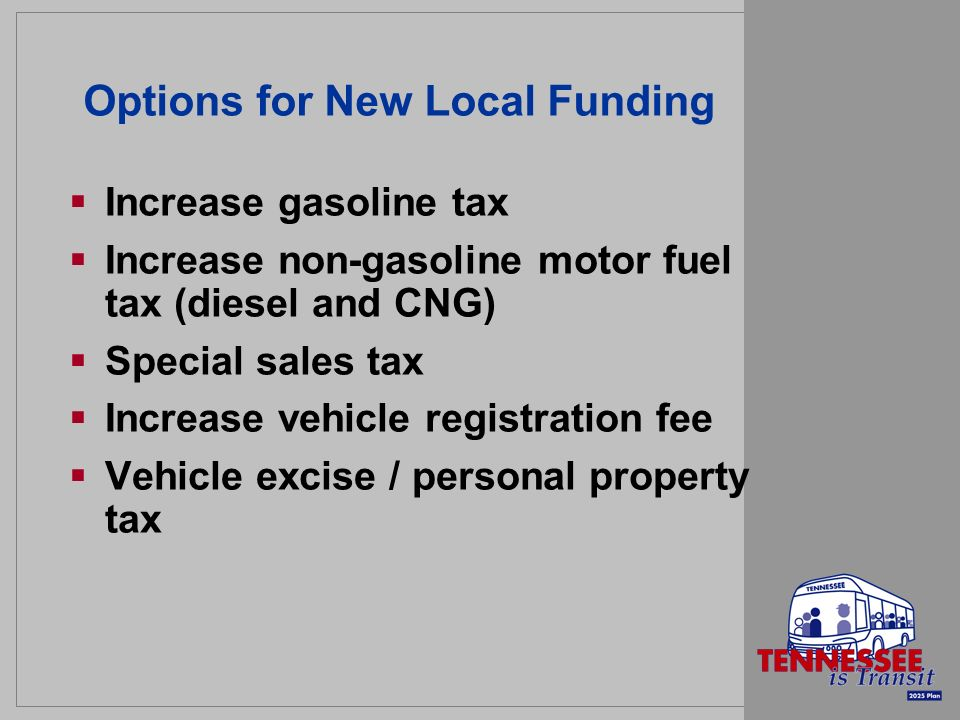 Options for New Local Funding Increase gasoline tax Increase non-gasoline motor fuel tax (diesel and CNG) Special sales tax Increase vehicle registration fee Vehicle excise / personal property tax