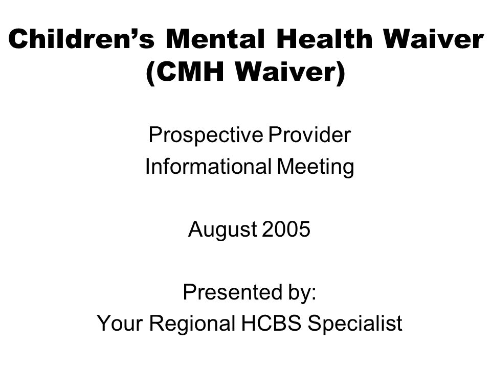 Childrens Mental Health Waiver (CMH Waiver) Prospective Provider Informational Meeting August 2005 Presented by: Your Regional HCBS Specialist