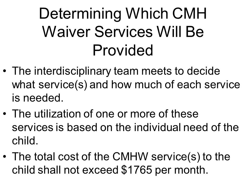 Determining Which CMH Waiver Services Will Be Provided The interdisciplinary team meets to decide what service(s) and how much of each service is needed.