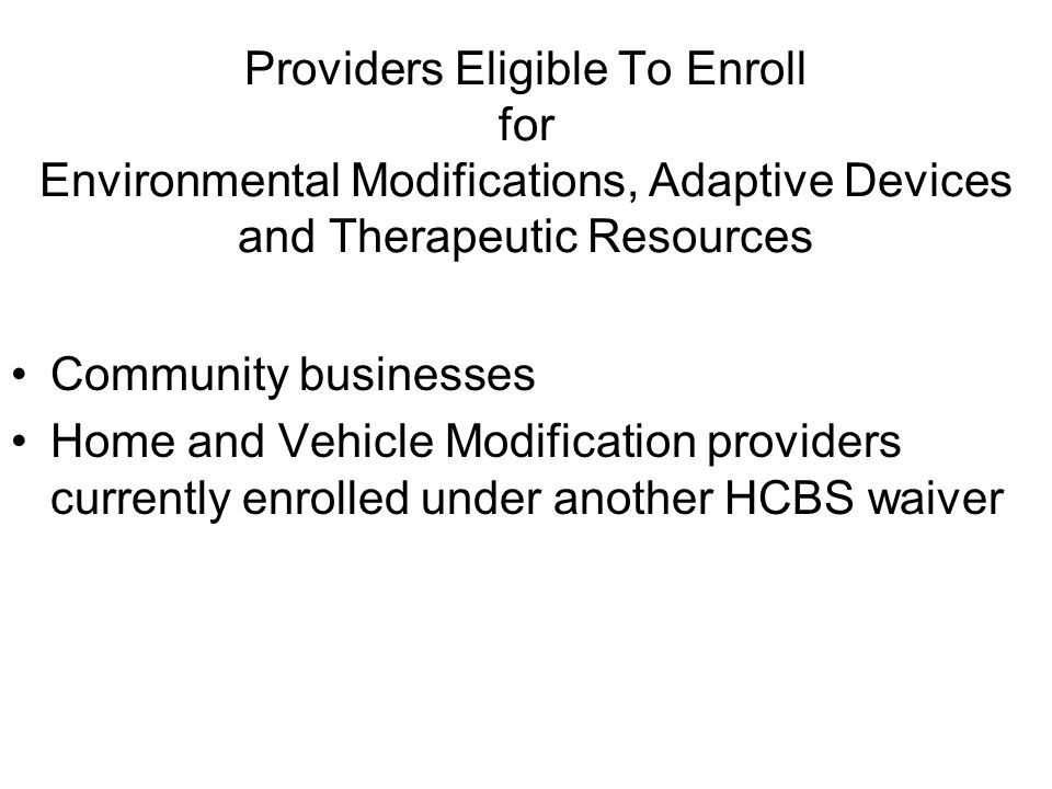 Providers Eligible To Enroll for Environmental Modifications, Adaptive Devices and Therapeutic Resources Community businesses Home and Vehicle Modification providers currently enrolled under another HCBS waiver
