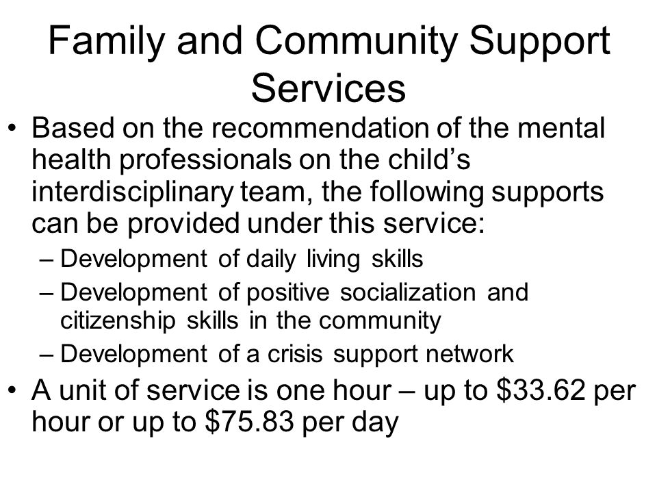 Family and Community Support Services Based on the recommendation of the mental health professionals on the childs interdisciplinary team, the following supports can be provided under this service: –Development of daily living skills –Development of positive socialization and citizenship skills in the community –Development of a crisis support network A unit of service is one hour – up to $33.62 per hour or up to $75.83 per day
