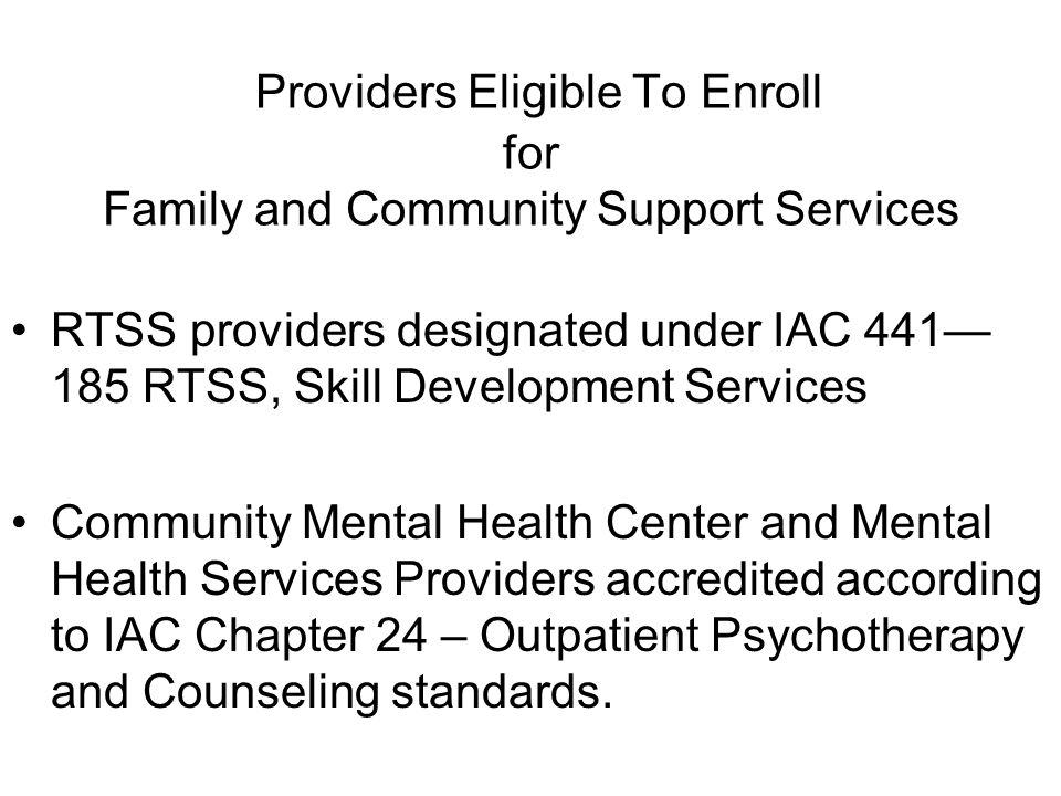 Providers Eligible To Enroll for Family and Community Support Services RTSS providers designated under IAC 441 185 RTSS, Skill Development Services Community Mental Health Center and Mental Health Services Providers accredited according to IAC Chapter 24 – Outpatient Psychotherapy and Counseling standards.