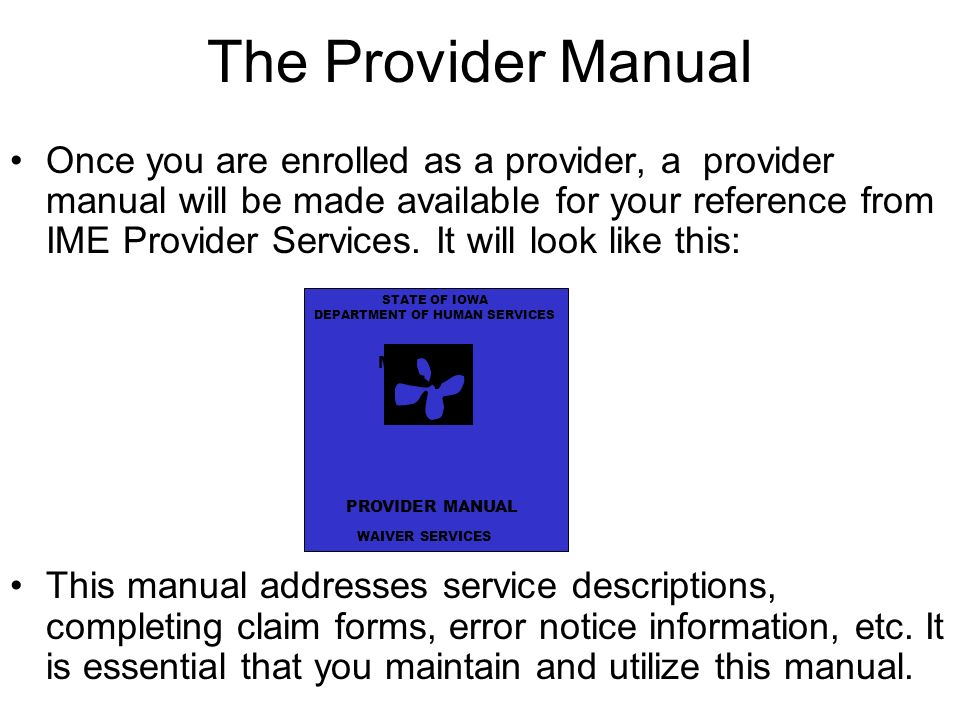 The Provider Manual Once you are enrolled as a provider, a provider manual will be made available for your reference from IME Provider Services.