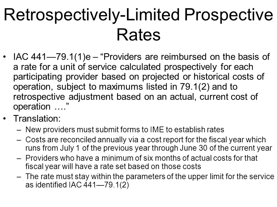 Retrospectively-Limited Prospective Rates IAC 44179.1(1)e – Providers are reimbursed on the basis of a rate for a unit of service calculated prospectively for each participating provider based on projected or historical costs of operation, subject to maximums listed in 79.1(2) and to retrospective adjustment based on an actual, current cost of operation ….