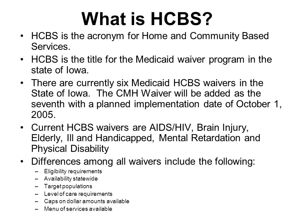 What is HCBS. HCBS is the acronym for Home and Community Based Services.