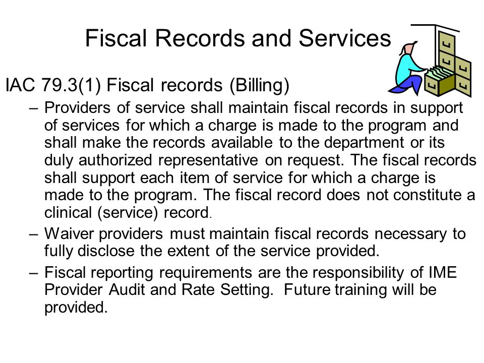 IAC 79.3(1) Fiscal records (Billing) –Providers of service shall maintain fiscal records in support of services for which a charge is made to the program and shall make the records available to the department or its duly authorized representative on request.