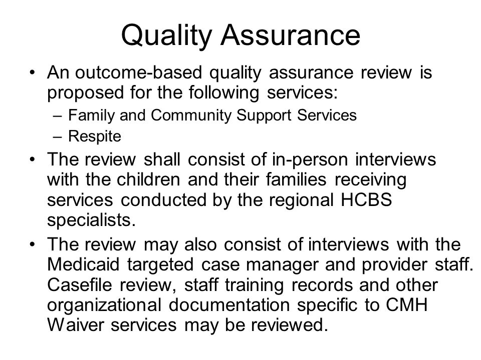 Quality Assurance An outcome-based quality assurance review is proposed for the following services: –Family and Community Support Services –Respite The review shall consist of in-person interviews with the children and their families receiving services conducted by the regional HCBS specialists.