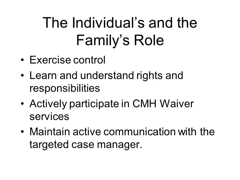 The Individuals and the Familys Role Exercise control Learn and understand rights and responsibilities Actively participate in CMH Waiver services Maintain active communication with the targeted case manager.