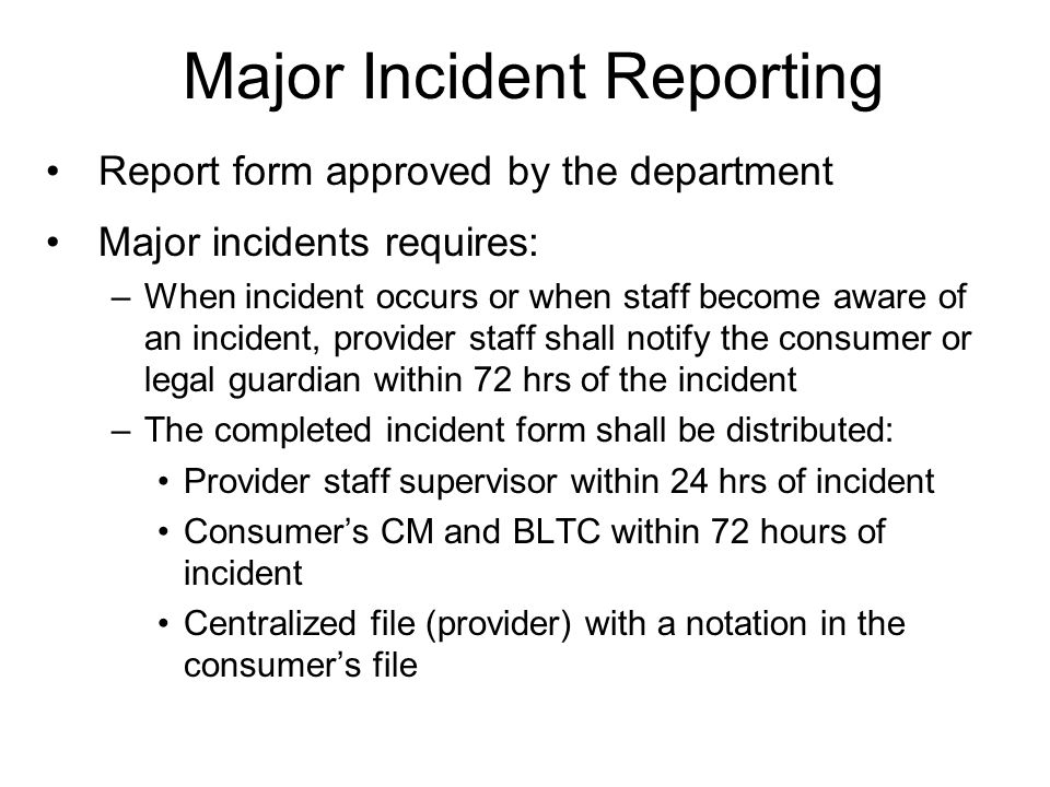Major Incident Reporting Report form approved by the department Major incidents requires: –When incident occurs or when staff become aware of an incident, provider staff shall notify the consumer or legal guardian within 72 hrs of the incident –The completed incident form shall be distributed: Provider staff supervisor within 24 hrs of incident Consumers CM and BLTC within 72 hours of incident Centralized file (provider) with a notation in the consumers file
