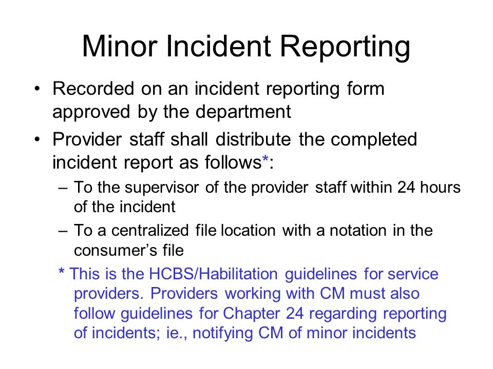 Minor Incident Reporting Recorded on an incident reporting form approved by the department Provider staff shall distribute the completed incident report as follows*: –To the supervisor of the provider staff within 24 hours of the incident –To a centralized file location with a notation in the consumers file * This is the HCBS/Habilitation guidelines for service providers.