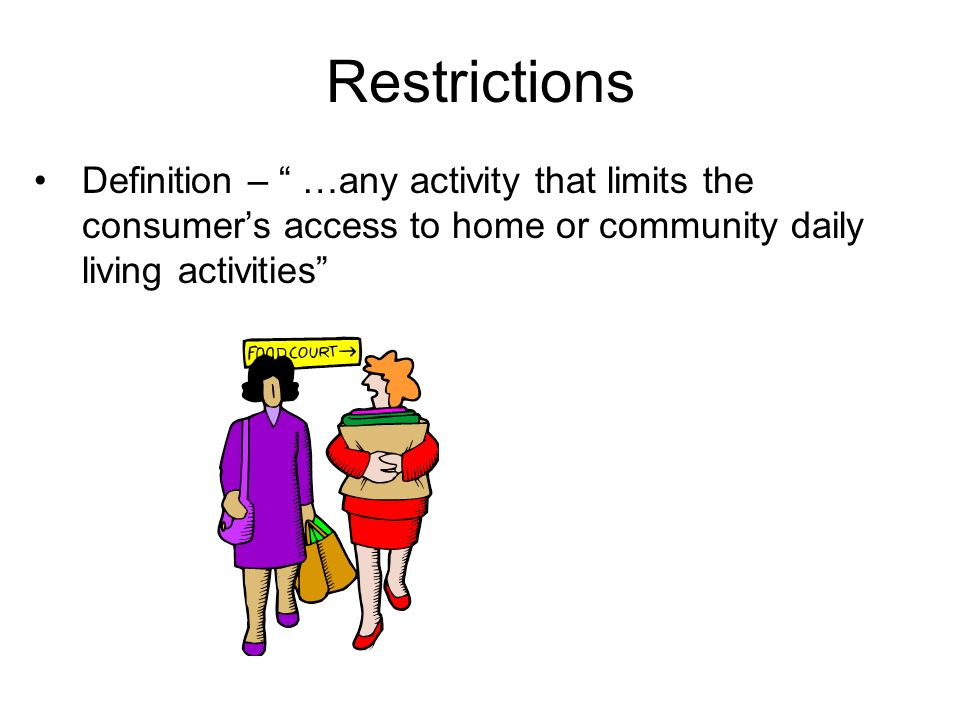 Restrictions Definition – …any activity that limits the consumers access to home or community daily living activities
