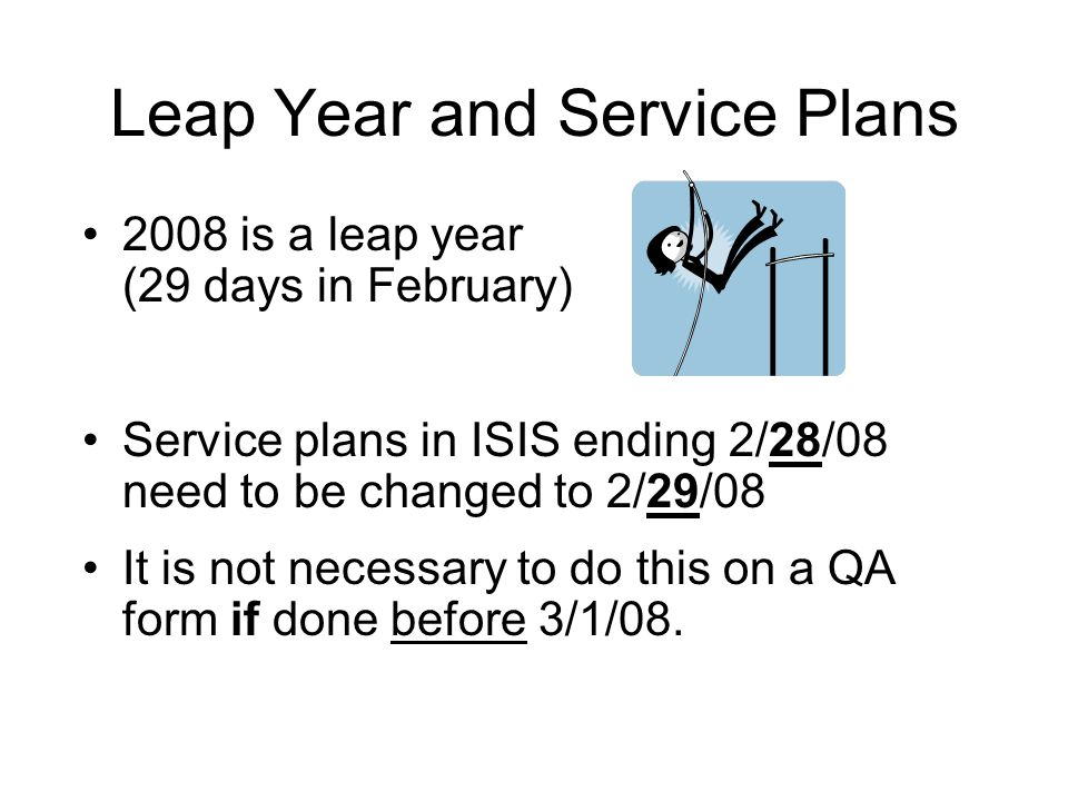 Leap Year and Service Plans 2008 is a leap year (29 days in February) Service plans in ISIS ending 2/28/08 need to be changed to 2/29/08 It is not necessary to do this on a QA form if done before 3/1/08.