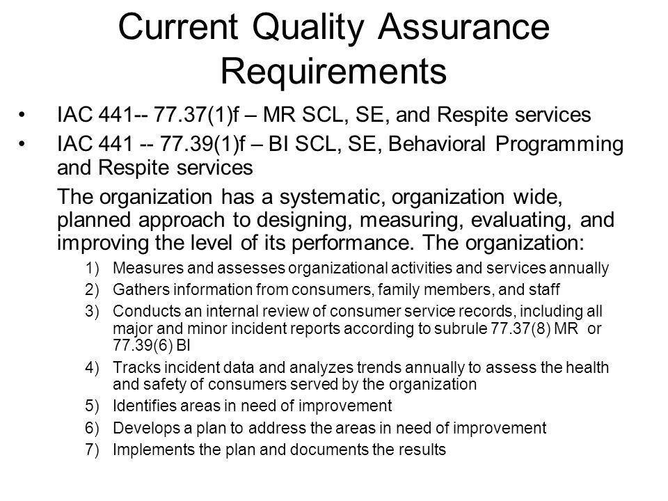 Current Quality Assurance Requirements IAC (1)f – MR SCL, SE, and Respite services IAC (1)f – BI SCL, SE, Behavioral Programming and Respite services The organization has a systematic, organization wide, planned approach to designing, measuring, evaluating, and improving the level of its performance.