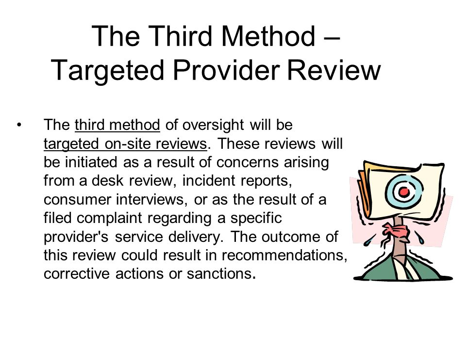 The Third Method – Targeted Provider Review The third method of oversight will be targeted on-site reviews.