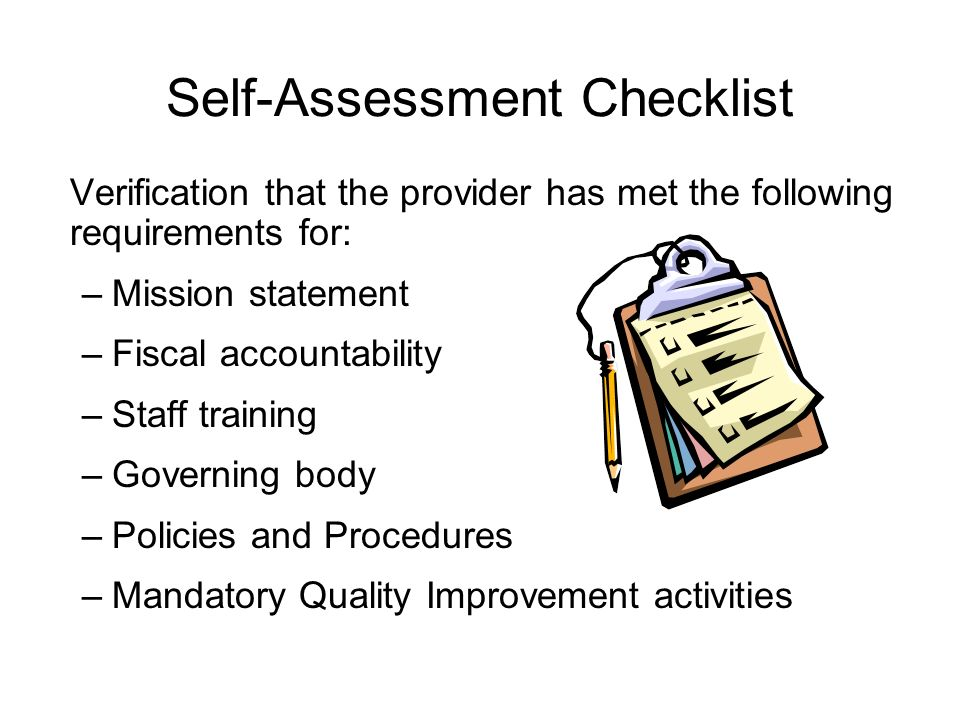 Self-Assessment Checklist Verification that the provider has met the following requirements for: –Mission statement –Fiscal accountability –Staff training –Governing body –Policies and Procedures –Mandatory Quality Improvement activities