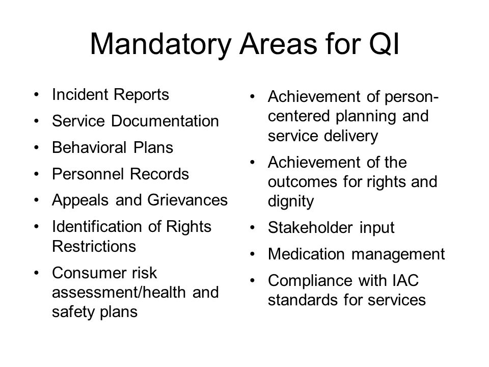 Mandatory Areas for QI Incident Reports Service Documentation Behavioral Plans Personnel Records Appeals and Grievances Identification of Rights Restrictions Consumer risk assessment/health and safety plans Achievement of person- centered planning and service delivery Achievement of the outcomes for rights and dignity Stakeholder input Medication management Compliance with IAC standards for services