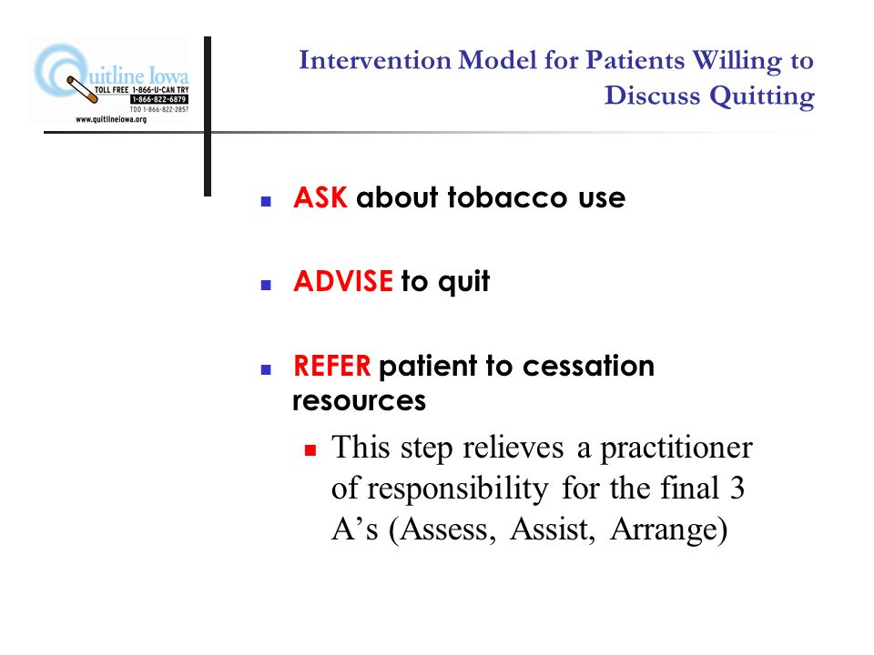 Transtheoretical Model and Stages of Change PRECONTEMPLATION: Not thinking of quitting, does not see a problem CONTEMPLATION: Examines smoking and potential to quit in a risk-reward analysis PREPARATION: Makes a commitment to quit and develops a quit plan ACTION: Has quit smoking (for under 6 months) and is implementing a quit plan MAINTENANCE: Has been smoke free for an extended period of time (over 6 months) and all associated changes are consolidated into lifestyle Prochaska and DiClemente, (1984)