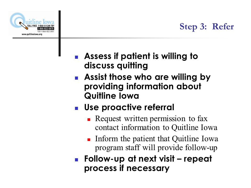 Step 3: Refer Assess if patient is willing to discuss quitting Assist those who are willing by providing information about Quitline Iowa Use proactive referral Request written permission to fax contact information to Quitline Iowa Inform the patient that Quitline Iowa program staff will provide follow-up Follow-up at next visit – repeat process if necessary